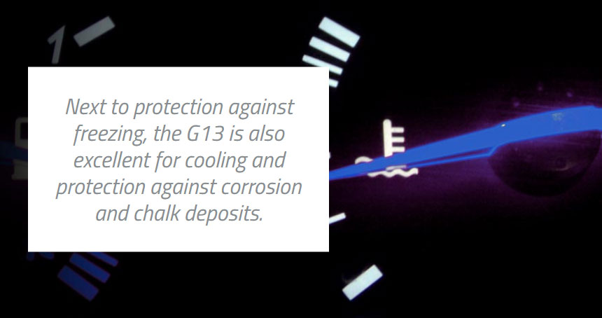 Next to protection against freezing, the G13 is also excellent for cooling and protection against corrosion and chalk deposits.